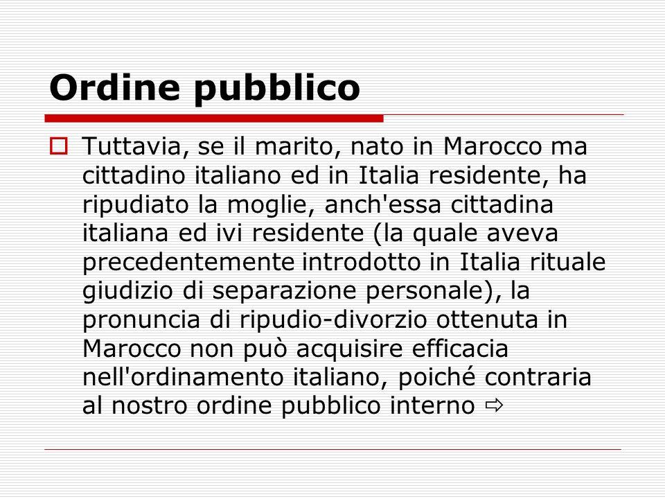Ordine pubblico Tuttavia, se il marito, nato in Marocco ma cittadino italiano ed in Italia residente, ha ripudiato la moglie, anch'essa cittadina ital