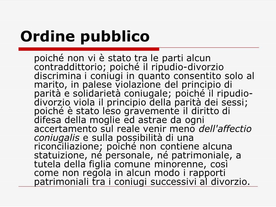 Ordine pubblico poiché non vi è stato tra le parti alcun contraddittorio; poiché il ripudio-divorzio discrimina i coniugi in quanto consentito solo al