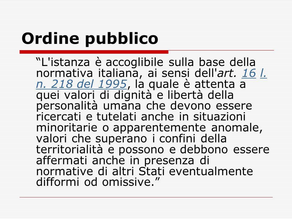 Ordine pubblico L'istanza è accoglibile sulla base della normativa italiana, ai sensi dell'art. 16 l. n. 218 del 1995, la quale è attenta a quei valor