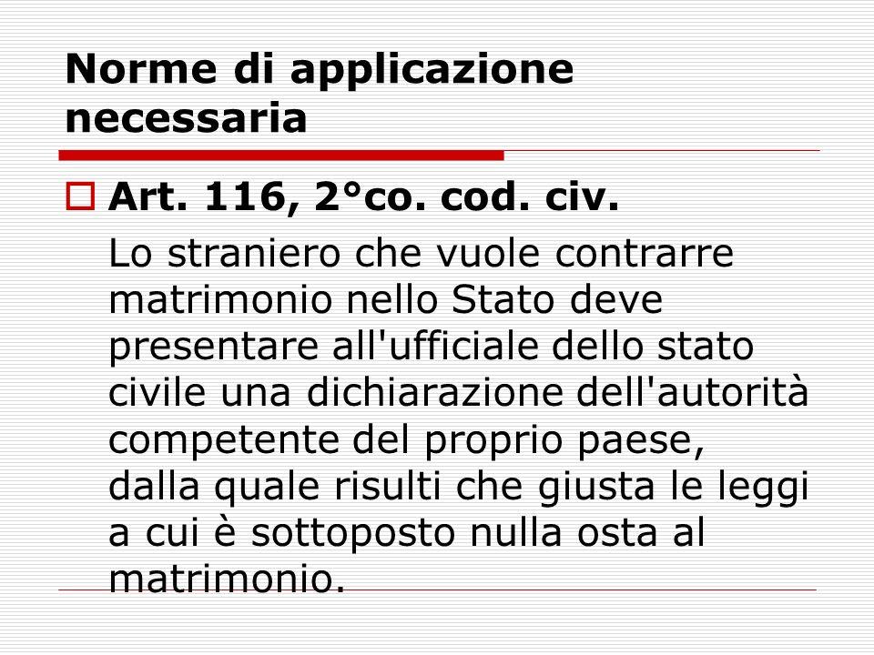 Norme di applicazione necessaria Art. 116, 2°co. cod. civ. Lo straniero che vuole contrarre matrimonio nello Stato deve presentare all'ufficiale dello