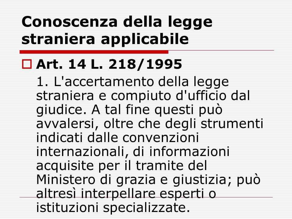 Conoscenza della legge straniera applicabile Art. 14 L. 218/1995 1. L'accertamento della legge straniera e compiuto d'ufficio dal giudice. A tal fine