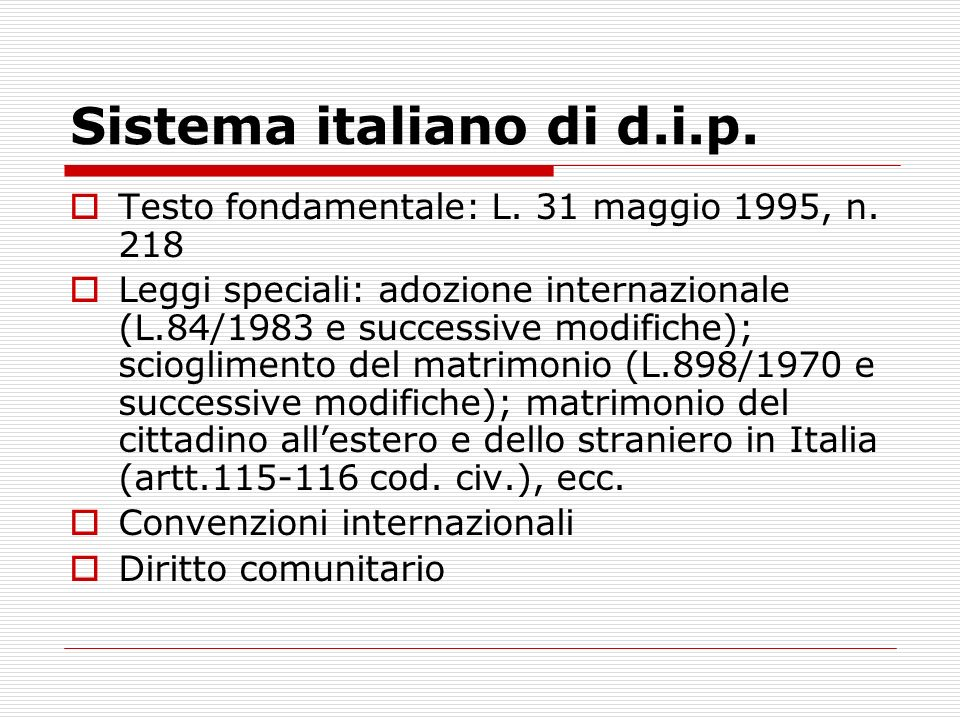 Sistema italiano di d.i.p. Testo fondamentale: L. 31 maggio 1995, n. 218 Leggi speciali: adozione internazionale (L.84/1983 e successive modifiche); s