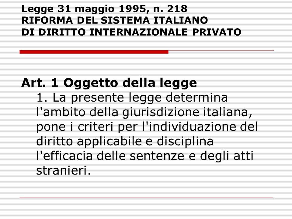 Legge 31 maggio 1995, n. 218 RIFORMA DEL SISTEMA ITALIANO DI DIRITTO INTERNAZIONALE PRIVATO Art. 1 Oggetto della legge 1. La presente legge determina