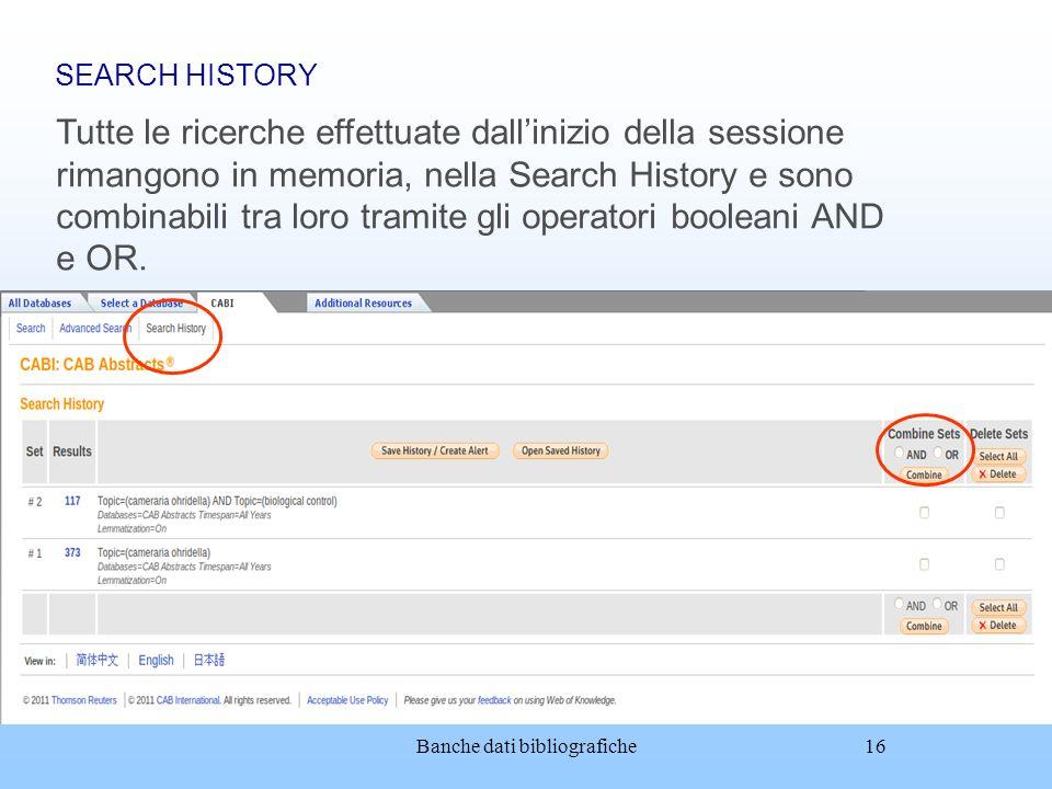 Banche dati bibliografiche16 SEARCH HISTORY Tutte le ricerche effettuate dallinizio della sessione rimangono in memoria, nella Search History e sono c