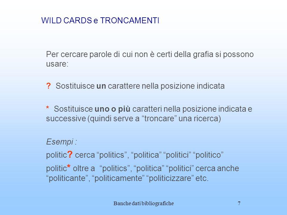 Banche dati bibliografiche7 WILD CARDS e TRONCAMENTI Per cercare parole di cui non è certi della grafia si possono usare: ? Sostituisce un carattere n