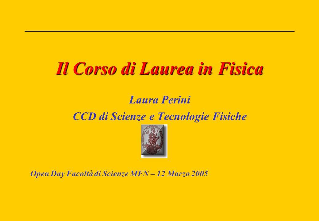 Il Corso di Laurea in Fisica Laura Perini CCD di Scienze e Tecnologie Fisiche Open Day Facoltà di Scienze MFN – 12 Marzo 2005