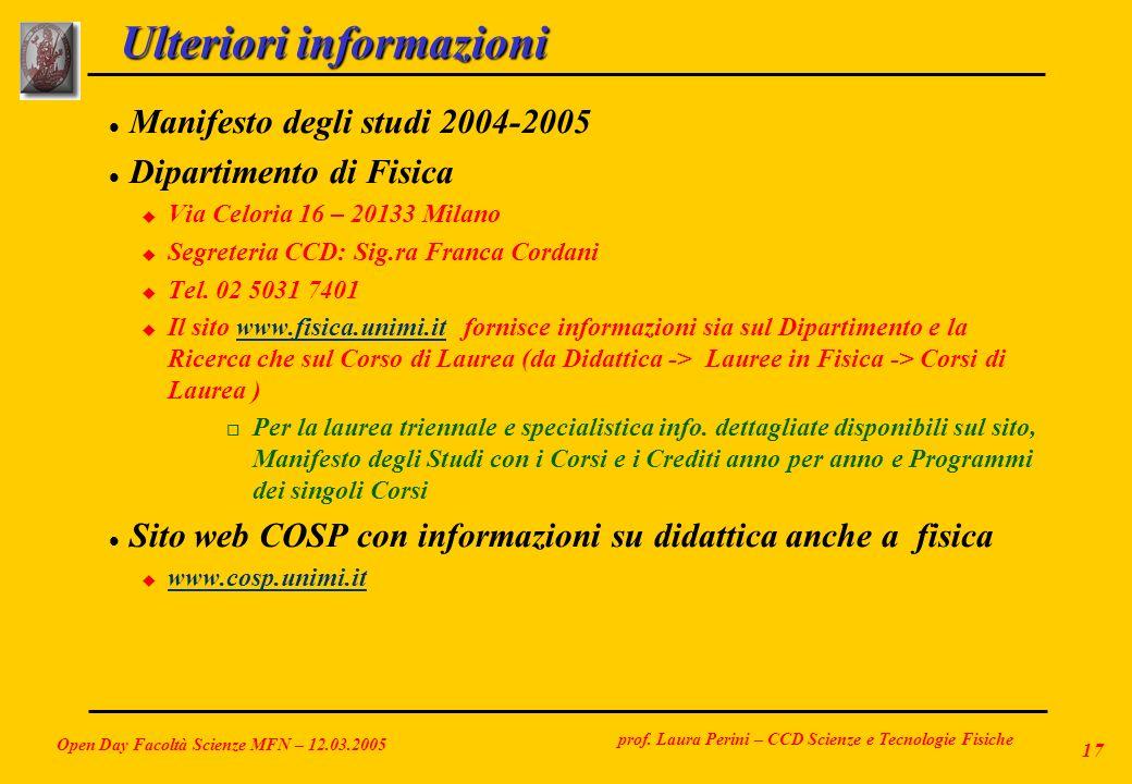 prof. Laura Perini – CCD Scienze e Tecnologie Fisiche Open Day Facoltà Scienze MFN – 12.03.2005 17 Ulteriori informazioni l Manifesto degli studi 2004