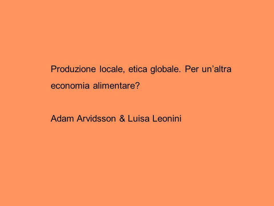 Produzione locale, etica globale. Per unaltra economia alimentare? Adam Arvidsson & Luisa Leonini