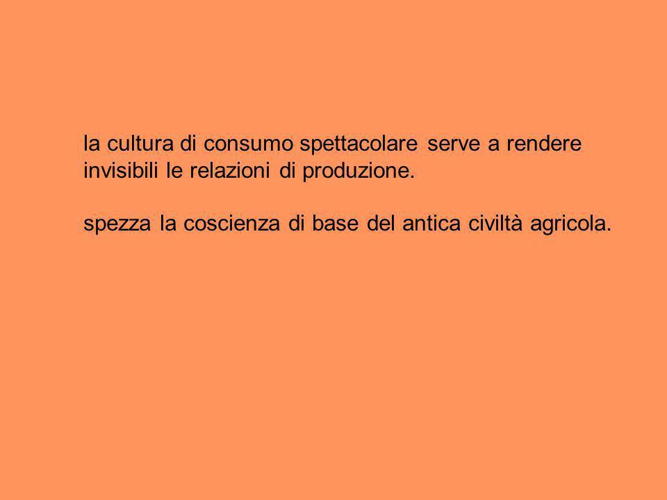 la cultura di consumo spettacolare serve a rendere invisibili le relazioni di produzione.