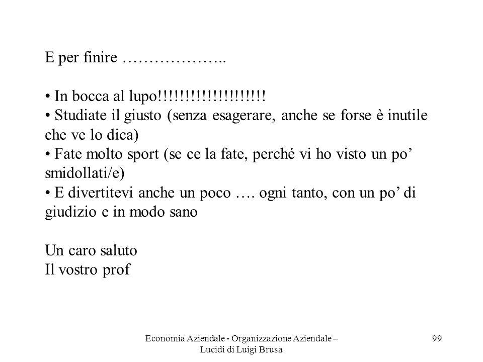 Economia Aziendale - Organizzazione Aziendale – Lucidi di Luigi Brusa 99 E per finire ……………….. In bocca al lupo!!!!!!!!!!!!!!!!!!!! Studiate il giusto