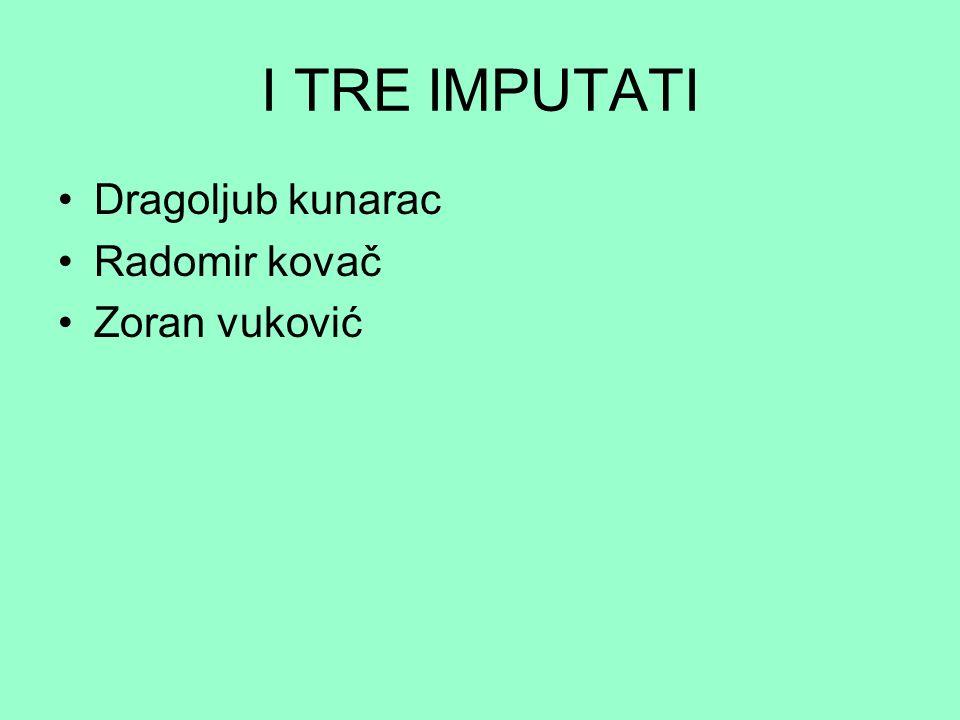 I TRE IMPUTATI Dragoljub kunarac Radomir kovač Zoran vuković