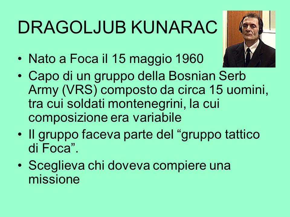DRAGOLJUB KUNARAC Nato a Foca il 15 maggio 1960 Capo di un gruppo della Bosnian Serb Army (VRS) composto da circa 15 uomini, tra cui soldati montenegr