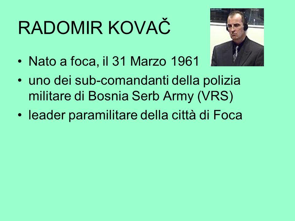 RADOMIR KOVAČ Nato a foca, il 31 Marzo 1961 uno dei sub-comandanti della polizia militare di Bosnia Serb Army (VRS) leader paramilitare della città di