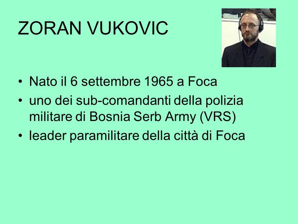 ZORAN VUKOVIC Nato il 6 settembre 1965 a Foca uno dei sub-comandanti della polizia militare di Bosnia Serb Army (VRS) leader paramilitare della città