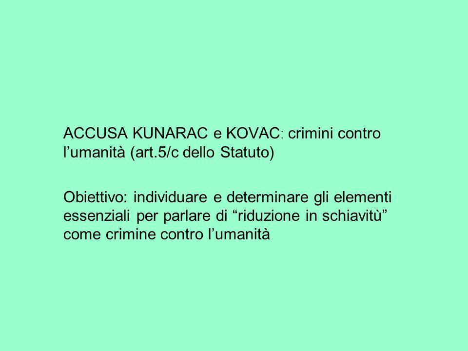 ACCUSA KUNARAC e KOVAC : crimini contro lumanità (art.5/c dello Statuto) Obiettivo: individuare e determinare gli elementi essenziali per parlare di r