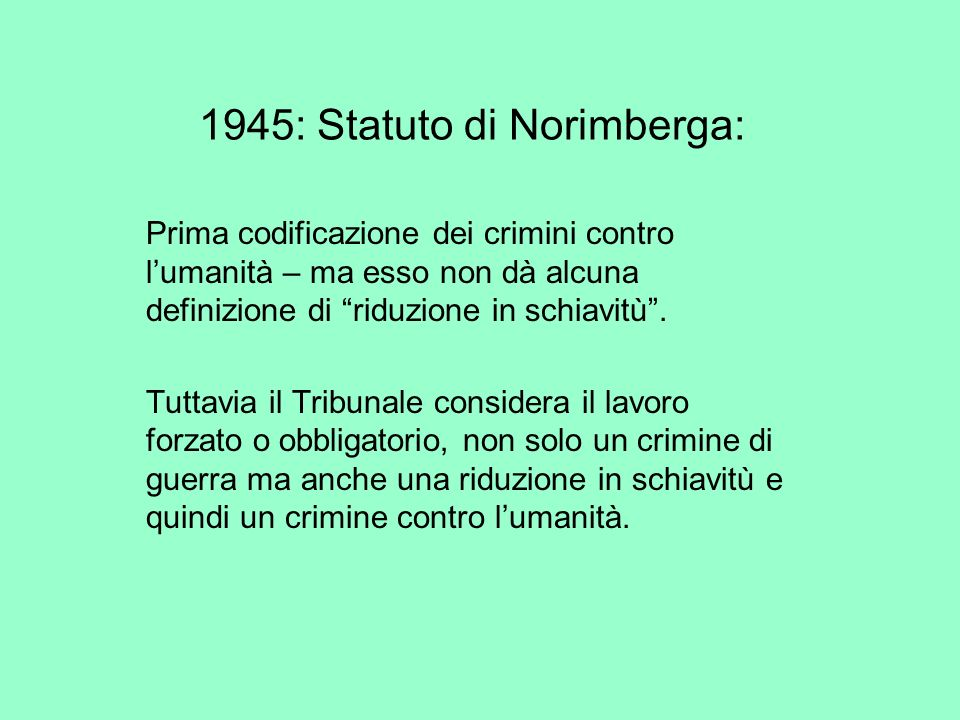 1945: Statuto di Norimberga: Prima codificazione dei crimini contro lumanità – ma esso non dà alcuna definizione di riduzione in schiavitù. Tuttavia i