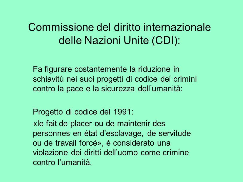 Commissione del diritto internazionale delle Nazioni Unite (CDI): Fa figurare costantemente la riduzione in schiavitù nei suoi progetti di codice dei