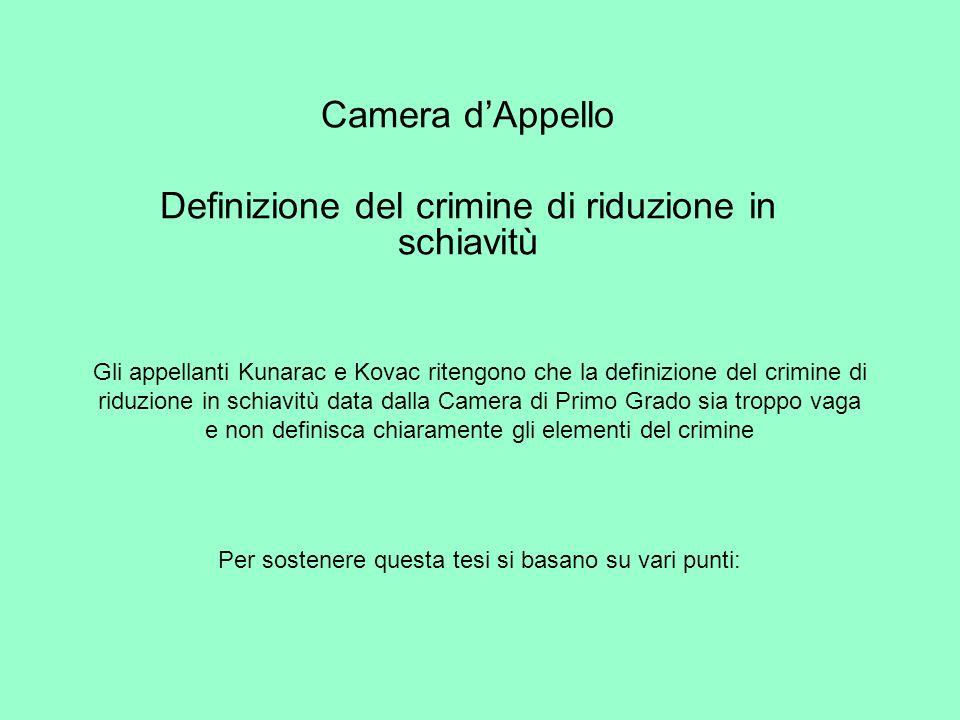 Camera dAppello Definizione del crimine di riduzione in schiavitù Gli appellanti Kunarac e Kovac ritengono che la definizione del crimine di riduzione