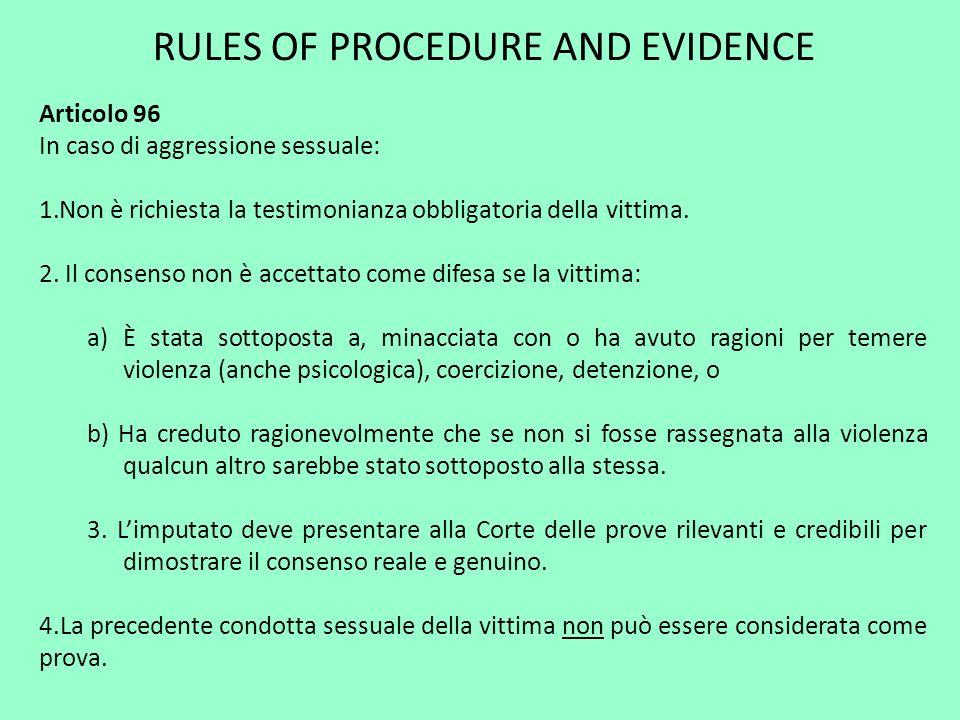 RULES OF PROCEDURE AND EVIDENCE Articolo 96 In caso di aggressione sessuale: 1.Non è richiesta la testimonianza obbligatoria della vittima. 2. Il cons