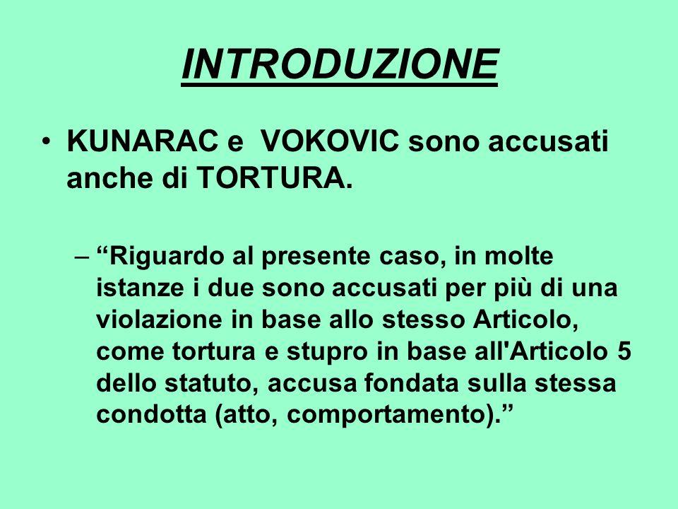 INTRODUZIONE KUNARAC e VOKOVIC sono accusati anche di TORTURA. –Riguardo al presente caso, in molte istanze i due sono accusati per più di una violazi