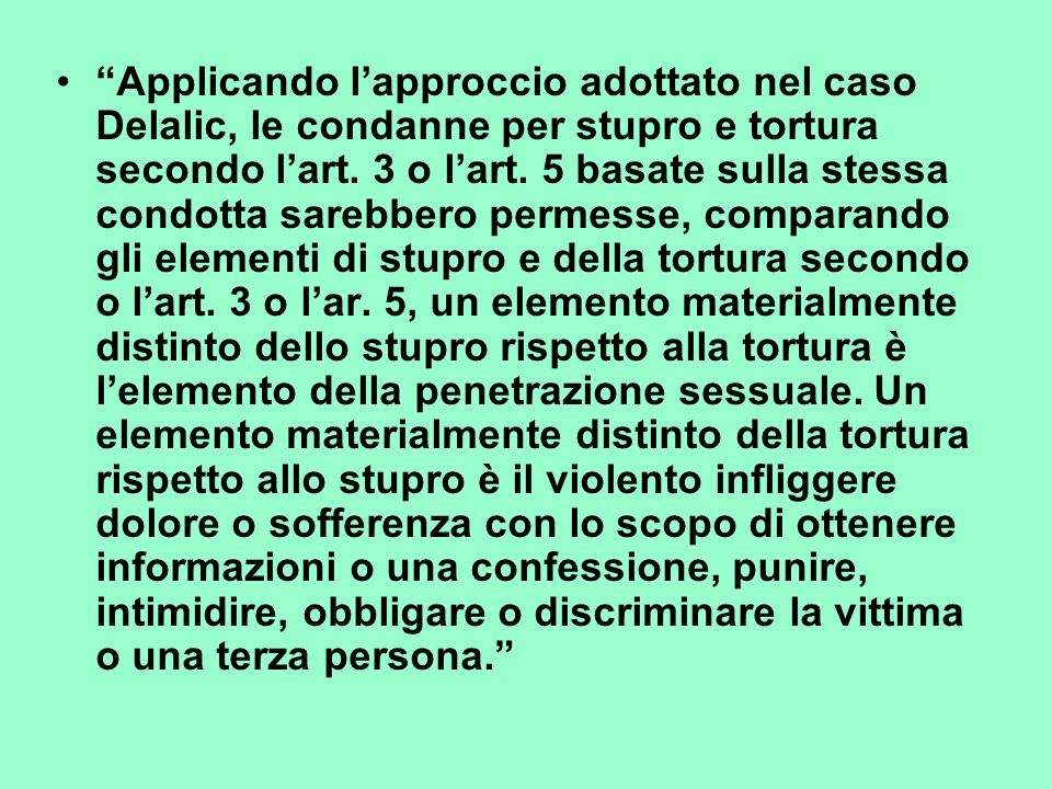 Applicando lapproccio adottato nel caso Delalic, le condanne per stupro e tortura secondo lart. 3 o lart. 5 basate sulla stessa condotta sarebbero per