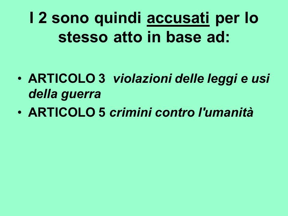 I 2 sono quindi accusati per lo stesso atto in base ad: ARTICOLO 3 violazioni delle leggi e usi della guerra ARTICOLO 5 crimini contro l'umanità