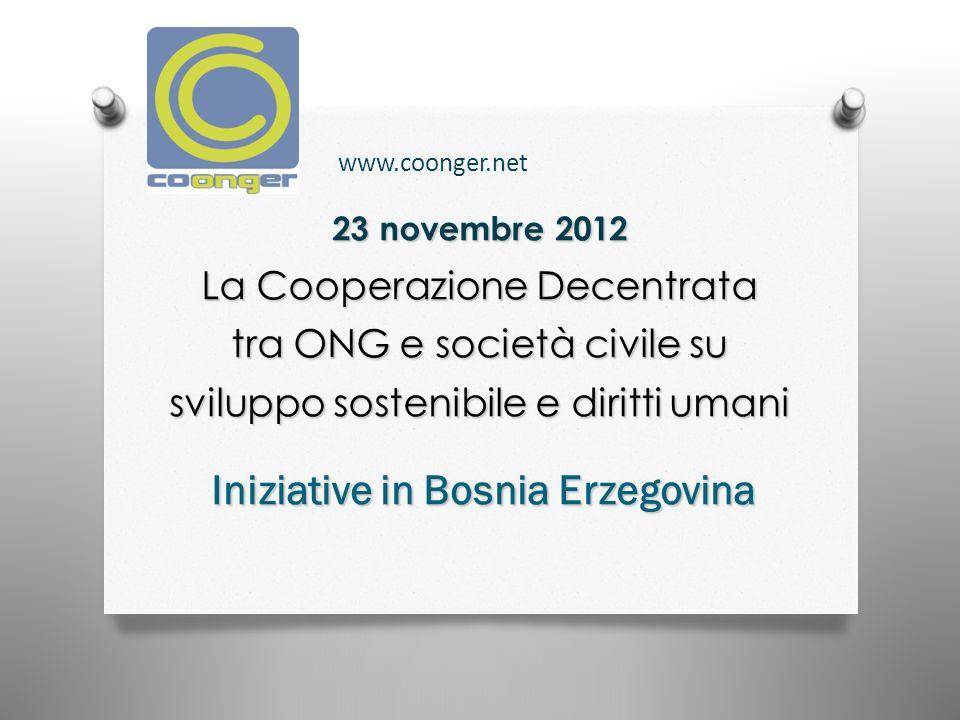23 novembre 2012 La Cooperazione Decentrata tra ONG e società civile su sviluppo sostenibile e diritti umani Iniziative in Bosnia Erzegovina www.coonger.net