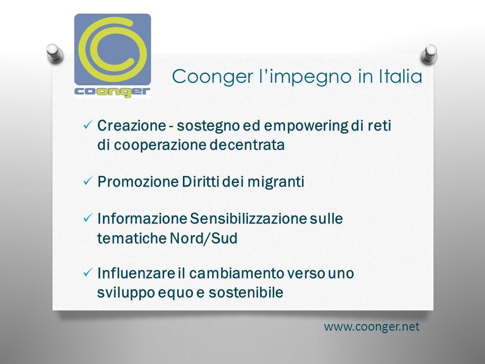 Coonger limpegno in Italia Creazione - sostegno ed empowering di reti di cooperazione decentrata Promozione Diritti dei migranti Informazione Sensibilizzazione sulle tematiche Nord/Sud Influenzare il cambiamento verso uno sviluppo equo e sostenibile www.coonger.net