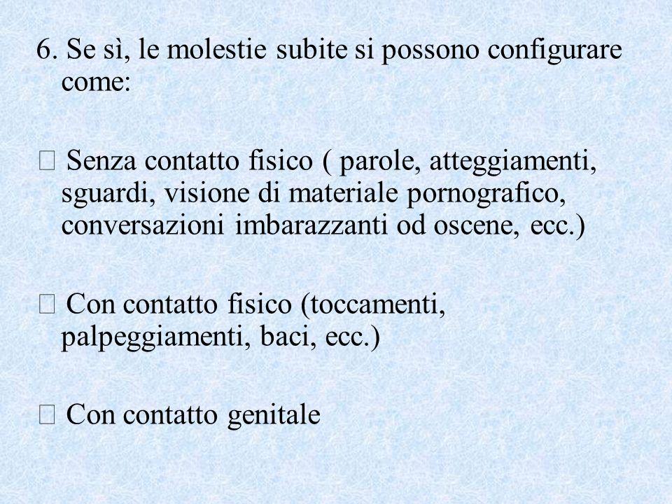 6. Se sì, le molestie subite si possono configurare come: Senza contatto fisico ( parole, atteggiamenti, sguardi, visione di materiale pornografico, c