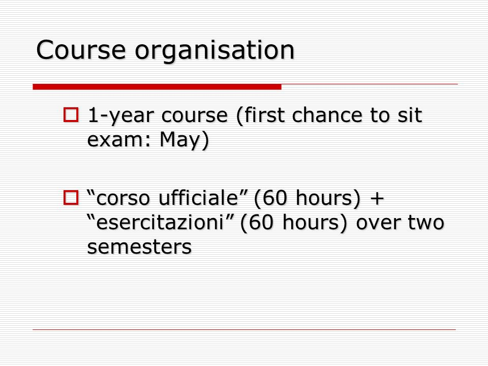 Course organisation 1-year course (first chance to sit exam: May) 1-year course (first chance to sit exam: May) corso ufficiale (60 hours) + esercitaz