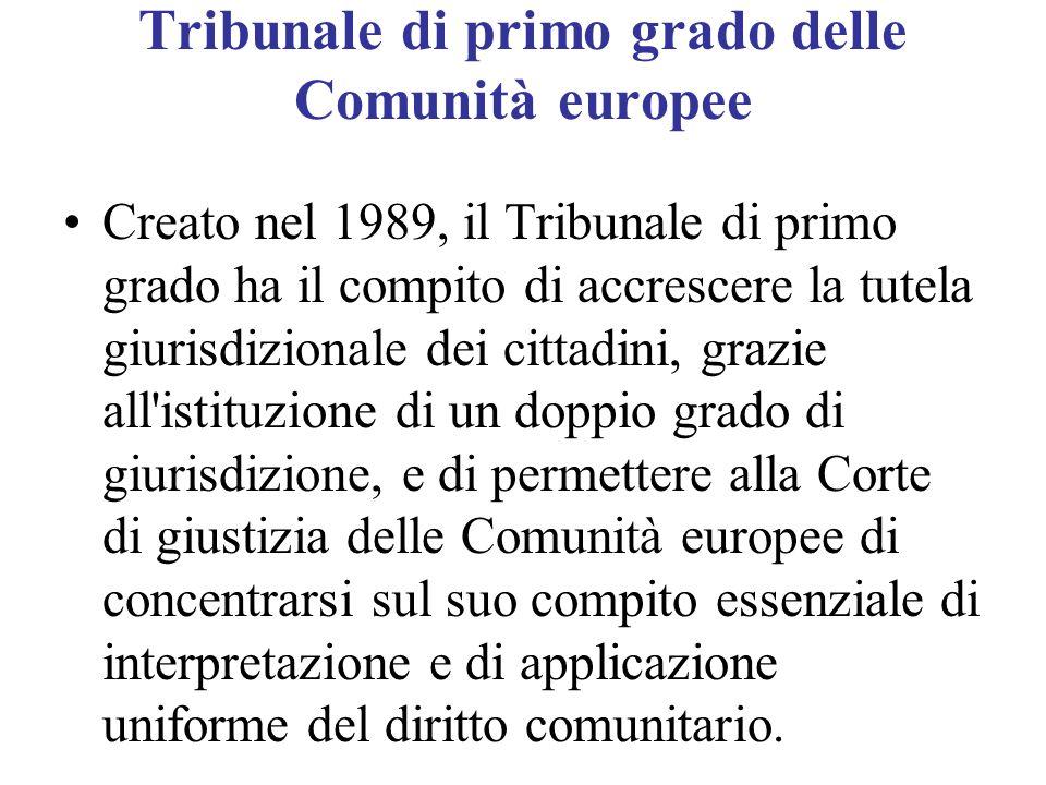 Tribunale di primo grado delle Comunità europee Creato nel 1989, il Tribunale di primo grado ha il compito di accrescere la tutela giurisdizionale dei