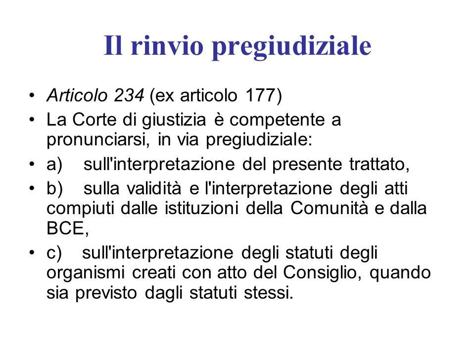 Il rinvio pregiudiziale Articolo 234 (ex articolo 177) La Corte di giustizia è competente a pronunciarsi, in via pregiudiziale: a) sull'interpretazion