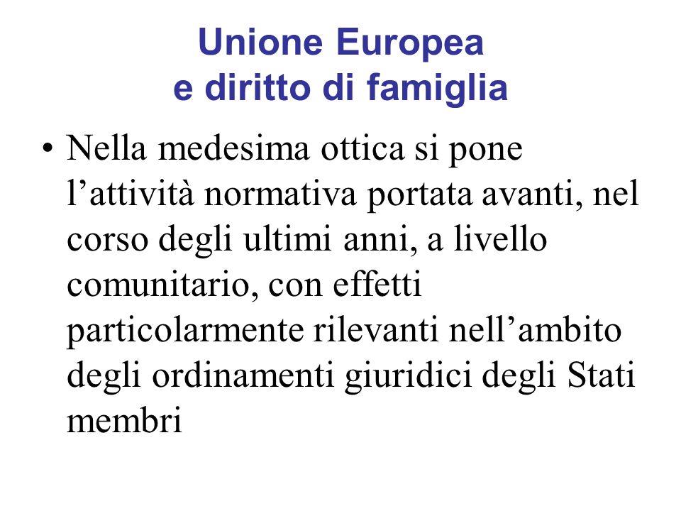 Unione Europea e diritto di famiglia Nella medesima ottica si pone lattività normativa portata avanti, nel corso degli ultimi anni, a livello comunitario, con effetti particolarmente rilevanti nellambito degli ordinamenti giuridici degli Stati membri