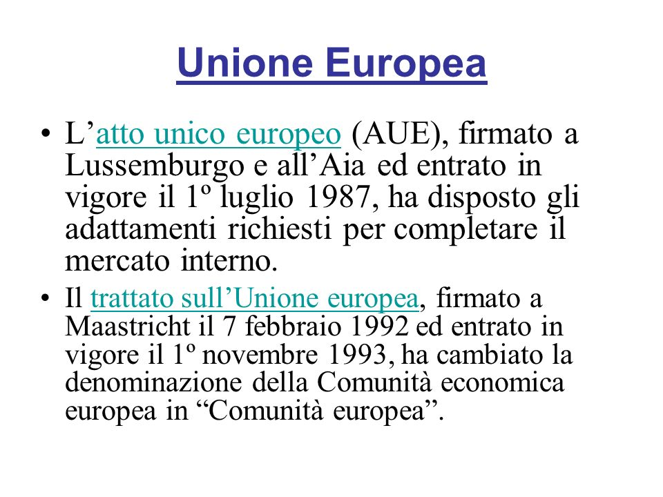 Unione Europea Latto unico europeo (AUE), firmato a Lussemburgo e allAia ed entrato in vigore il 1º luglio 1987, ha disposto gli adattamenti richiesti per completare il mercato interno.atto unico europeo Il trattato sullUnione europea, firmato a Maastricht il 7 febbraio 1992 ed entrato in vigore il 1º novembre 1993, ha cambiato la denominazione della Comunità economica europea in Comunità europea.trattato sullUnione europea
