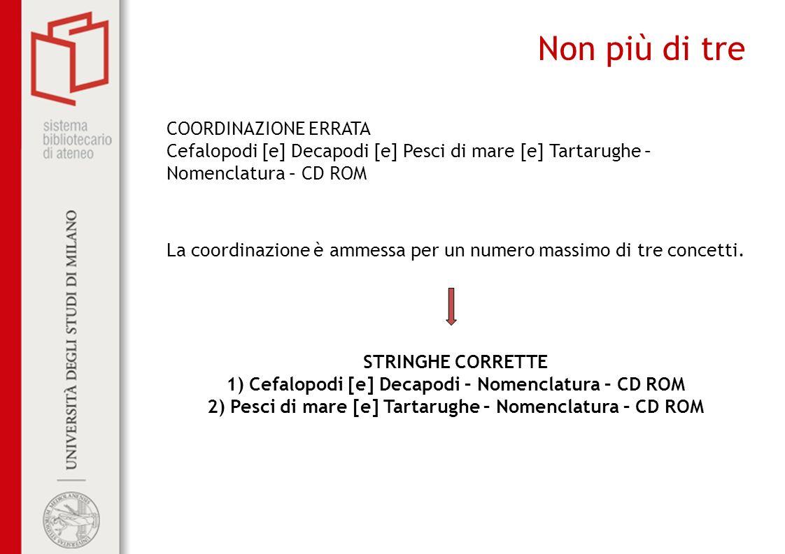 Non più di tre COORDINAZIONE ERRATA Cefalopodi [e] Decapodi [e] Pesci di mare [e] Tartarughe – Nomenclatura – CD ROM La coordinazione è ammessa per un numero massimo di tre concetti.