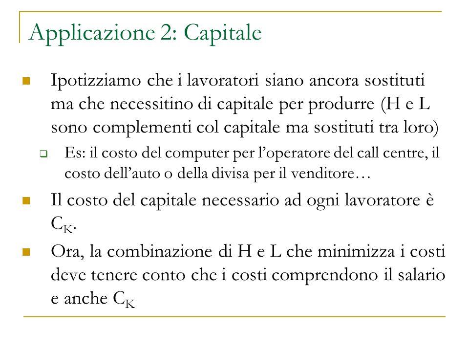 Applicazione 2: Capitale Ipotizziamo che i lavoratori siano ancora sostituti ma che necessitino di capitale per produrre (H e L sono complementi col c