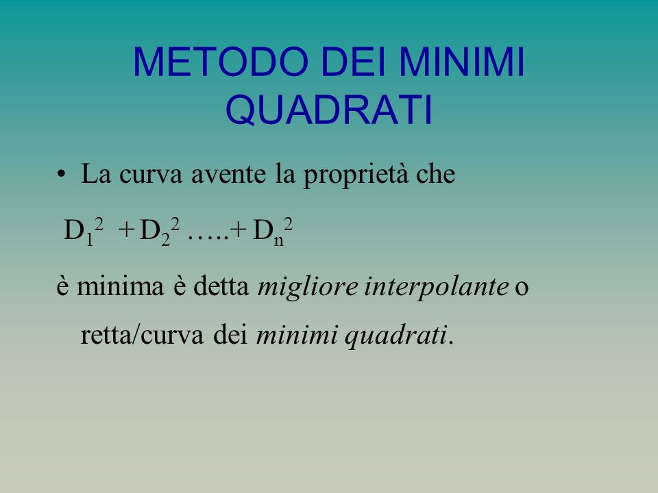 METODO DEI MINIMI QUADRATI La retta dei minimi quadrati può essere espressa nella forma Y = a 0 + a 1 X dove a 0 e a 1 si trovano risolvendo il sistema Y = a 0 N+ a 1 X XY = a 0 X+ a 1 X 2 equazioni normali della retta dei minimi quadrati.