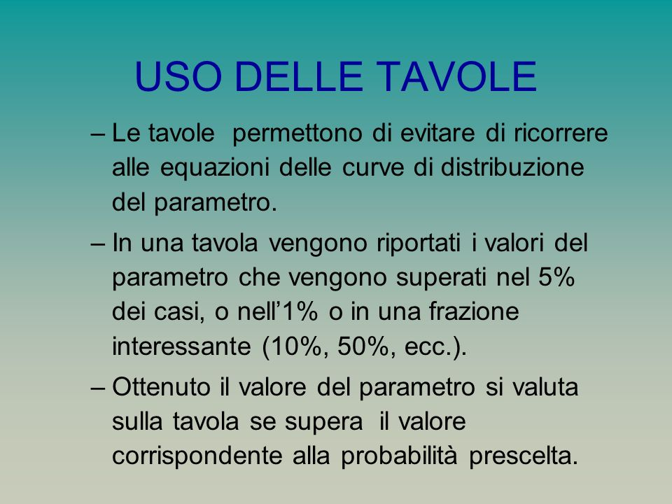 USO DELLE TAVOLE –Le tavole permettono di evitare di ricorrere alle equazioni delle curve di distribuzione del parametro. –In una tavola vengono ripor