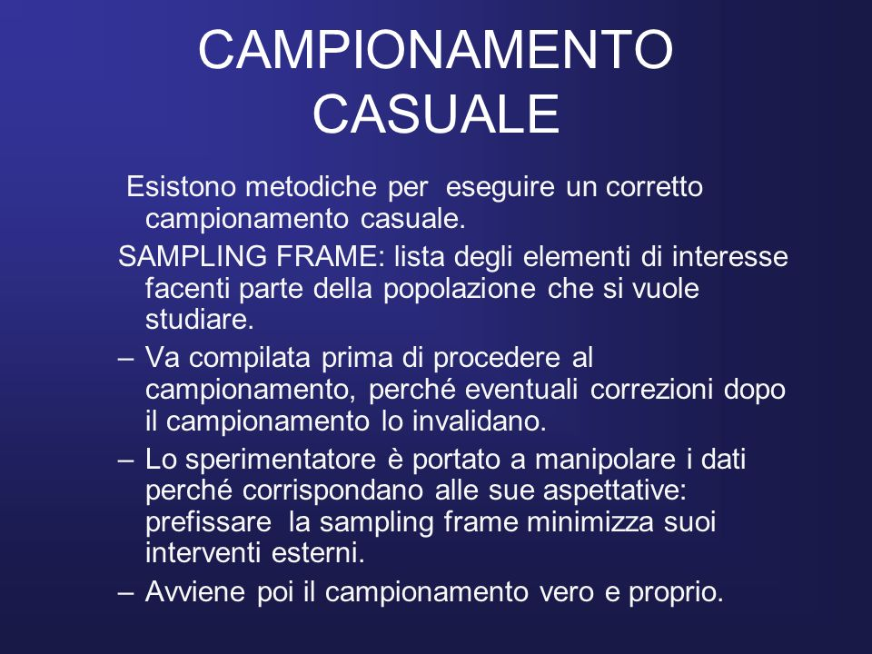 CAMPIONAMENTO CASUALE Esistono metodiche per eseguire un corretto campionamento casuale. SAMPLING FRAME: lista degli elementi di interesse facenti par
