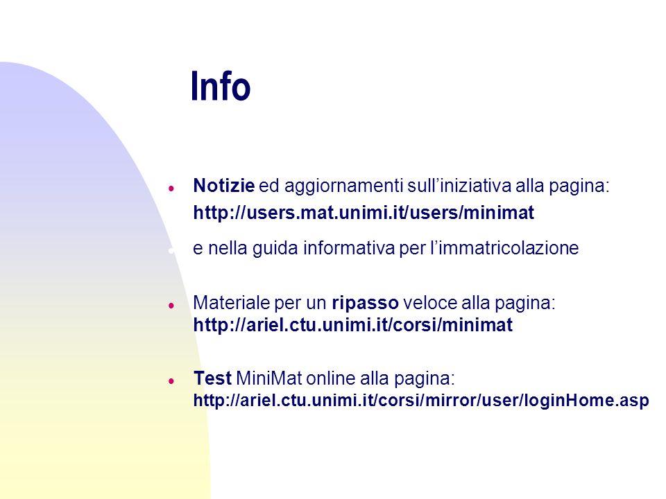 Info l Notizie ed aggiornamenti sulliniziativa alla pagina: l http://users.mat.unimi.it/users/minimat l e nella guida informativa per limmatricolazione l Materiale per un ripasso veloce alla pagina: http://ariel.ctu.unimi.it/corsi/minimat l Test MiniMat online alla pagina: http://ariel.ctu.unimi.it/corsi/mirror/user/loginHome.asp