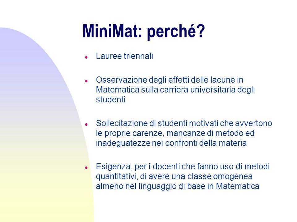 MiniMat: perché? l Lauree triennali l Osservazione degli effetti delle lacune in Matematica sulla carriera universitaria degli studenti l Sollecitazio