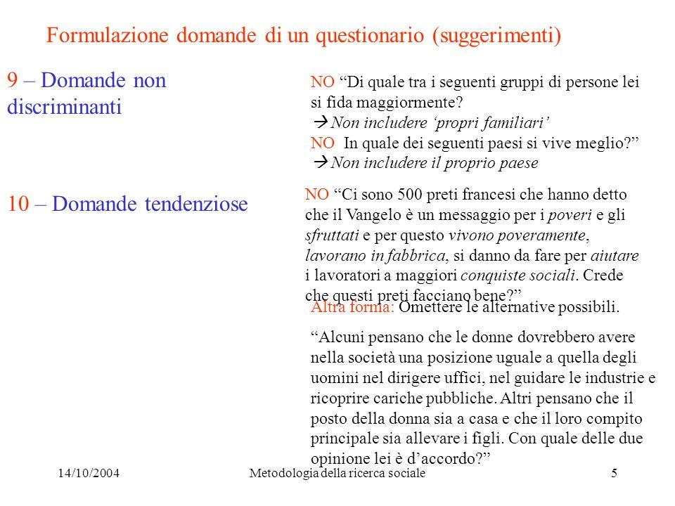 14/10/2004Metodologia della ricerca sociale5 Formulazione domande di un questionario (suggerimenti) 9 – Domande non discriminanti 10 – Domande tendenziose NO Di quale tra i seguenti gruppi di persone lei si fida maggiormente.