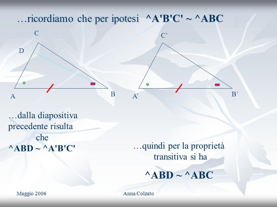 Maggio 2006Anna Colzato …ricordiamo che per ipotesi ^A'B'C' ~ ^ABC C A B C A B …dalla diapositiva precedente risulta che ^ABD ~ ^A'B'C' …quindi per la