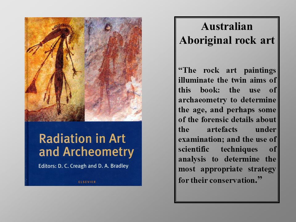 Australian Aboriginal rock art The rock art paintings illuminate the twin aims of this book: the use of archaeometry to determine the age, and perhaps some of the forensic details about the artefacts under examination; and the use of scientific techniques of analysis to determine the most appropriate strategy for their conservation.