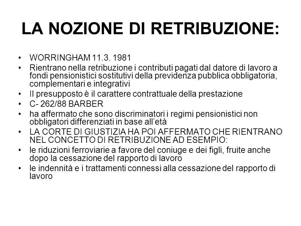 LA NOZIONE DI RETRIBUZIONE: WORRINGHAM 11.3. 1981 Rientrano nella retribuzione i contributi pagati dal datore di lavoro a fondi pensionistici sostitut