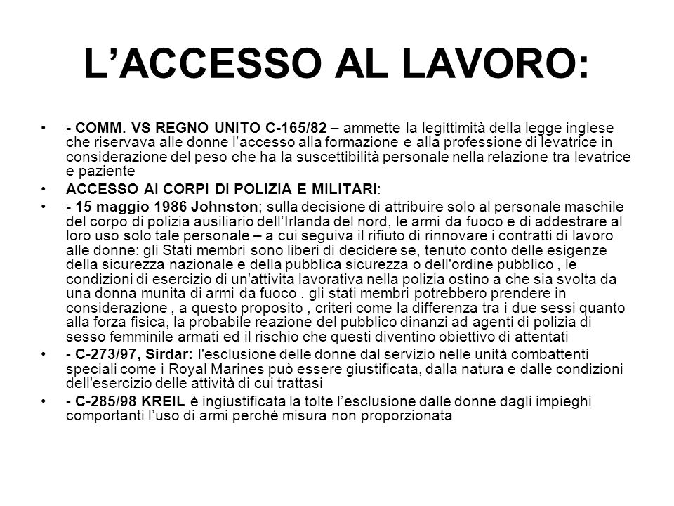 LACCESSO AL LAVORO: - COMM. VS REGNO UNITO C-165/82 – ammette la legittimità della legge inglese che riservava alle donne laccesso alla formazione e a