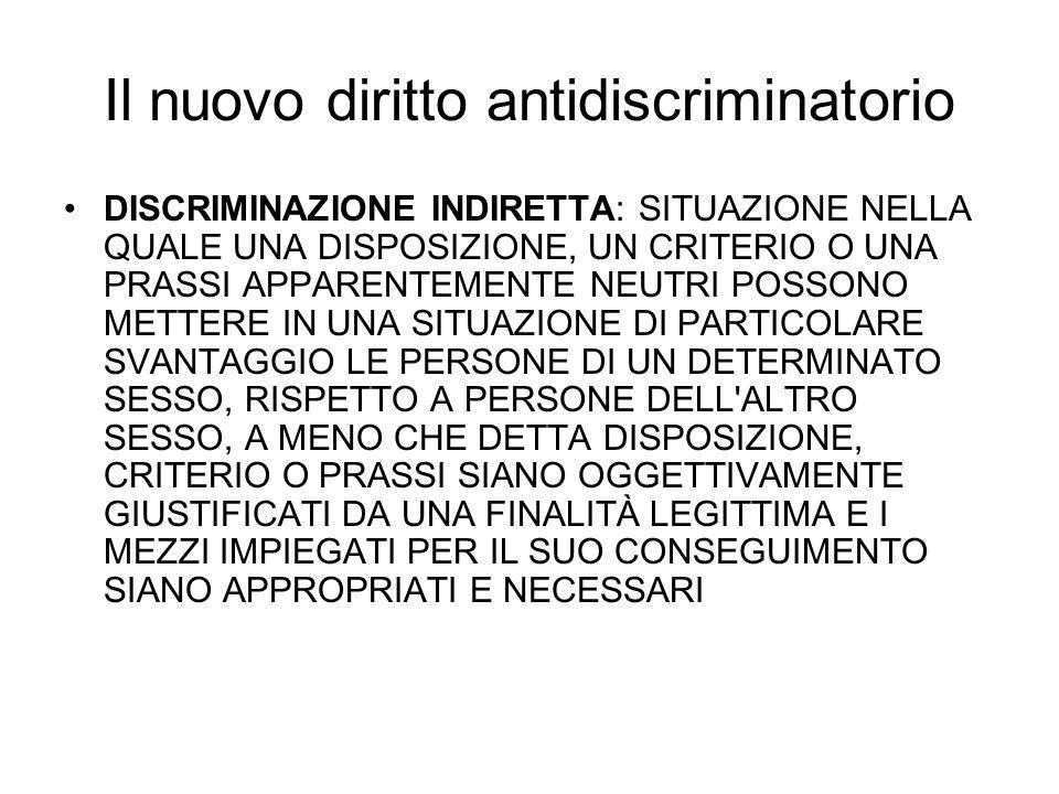Il nuovo diritto antidiscriminatorio DISCRIMINAZIONE INDIRETTA: SITUAZIONE NELLA QUALE UNA DISPOSIZIONE, UN CRITERIO O UNA PRASSI APPARENTEMENTE NEUTRI POSSONO METTERE IN UNA SITUAZIONE DI PARTICOLARE SVANTAGGIO LE PERSONE DI UN DETERMINATO SESSO, RISPETTO A PERSONE DELL ALTRO SESSO, A MENO CHE DETTA DISPOSIZIONE, CRITERIO O PRASSI SIANO OGGETTIVAMENTE GIUSTIFICATI DA UNA FINALITÀ LEGITTIMA E I MEZZI IMPIEGATI PER IL SUO CONSEGUIMENTO SIANO APPROPRIATI E NECESSARI