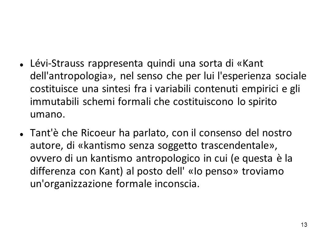 13 Lévi-Strauss rappresenta quindi una sorta di «Kant dell'antropologia», nel senso che per lui l'esperienza sociale costituisce una sintesi fra i var