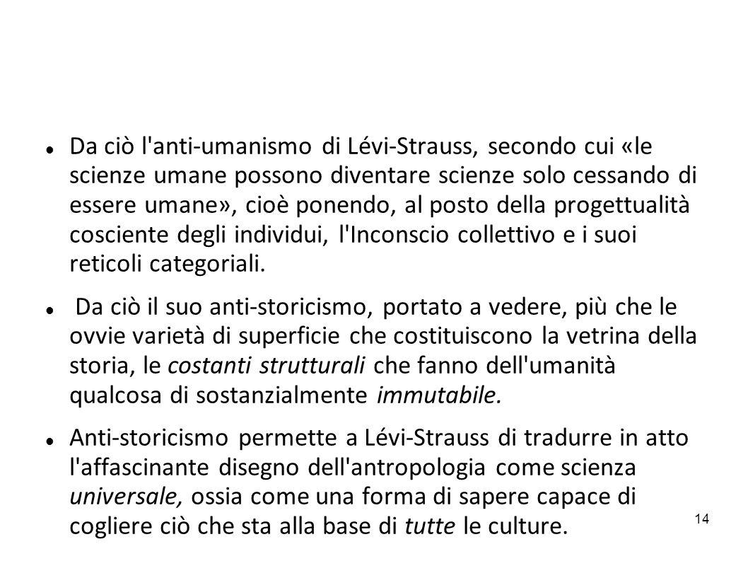 14 Da ciò l'anti-umanismo di Lévi-Strauss, secondo cui «le scienze umane possono diventare scienze solo cessando di essere umane», cioè ponendo, al po