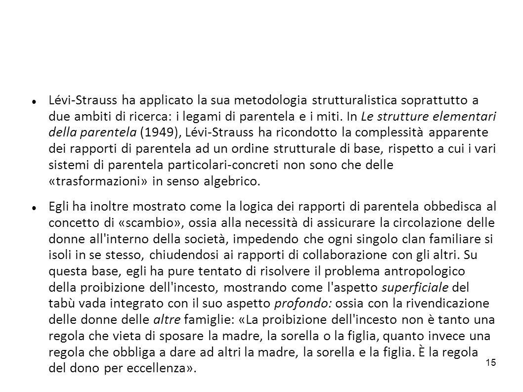 15 Lévi-Strauss ha applicato la sua metodologia strutturalistica soprattutto a due ambiti di ricerca: i legami di parentela e i miti. In Le strutture